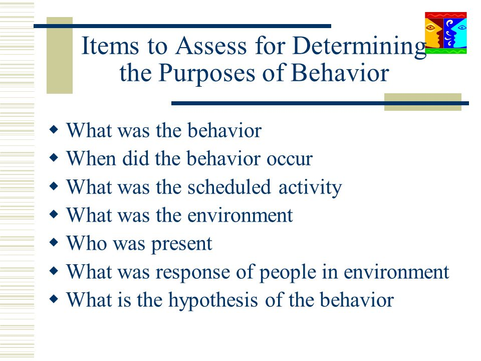 Items to Assess for Determining the Purposes of Behavior What was the behavior When did the behavior occur What was the scheduled activity What was th