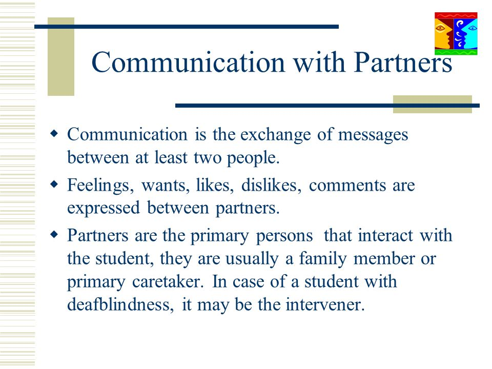 Communication with Partners Communication is the exchange of messages between at least two people. Feelings, wants, likes, dislikes, comments are expr