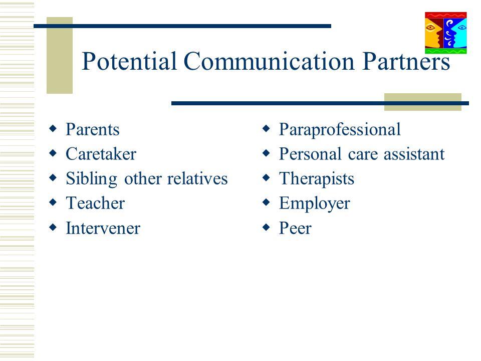 Potential Communication Partners Parents Caretaker Sibling other relatives Teacher Intervener Paraprofessional Personal care assistant Therapists Empl
