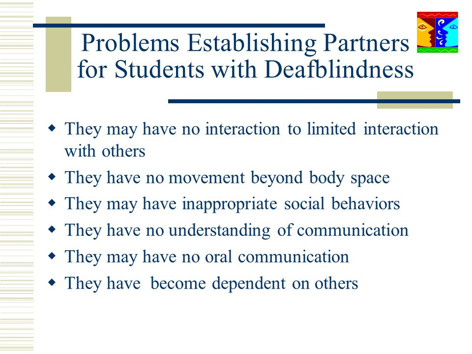 Problems Establishing Partners for Students with Deafblindness They may have no interaction to limited interaction with others They have no movement b