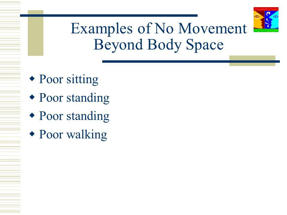 Examples of No Movement Beyond Body Space Poor sitting Poor standing Poor walking