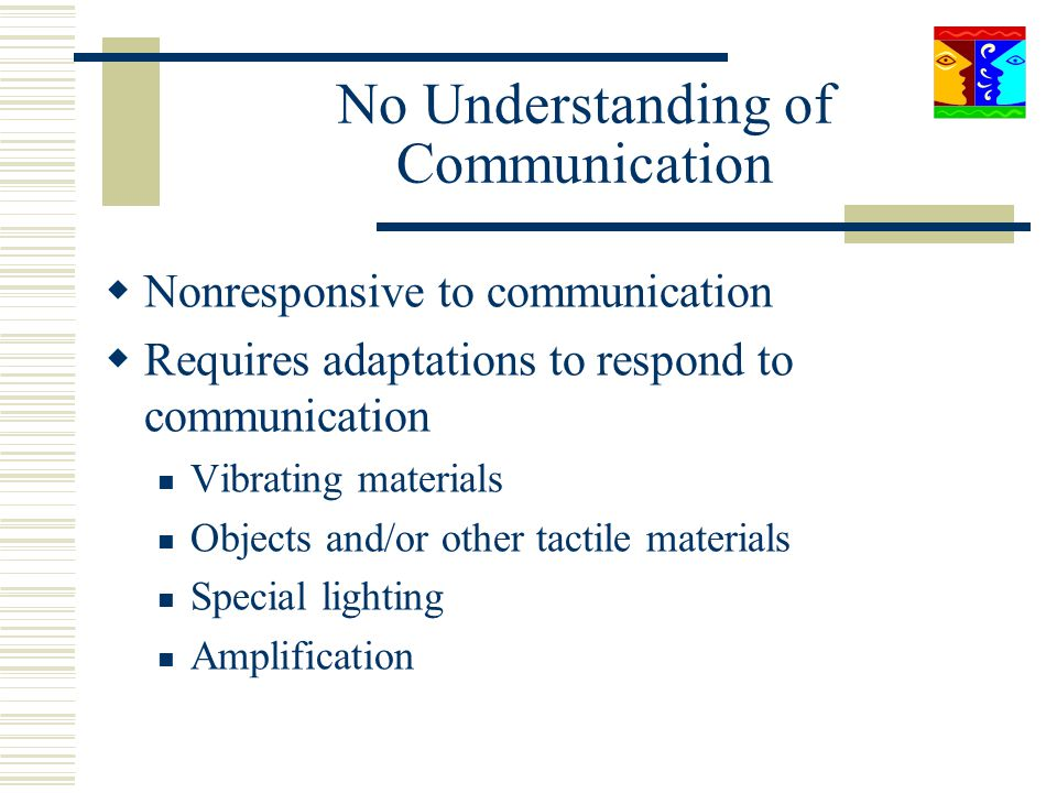 No Understanding of Communication Nonresponsive to communication Requires adaptations to respond to communication Vibrating materials Objects and/or o