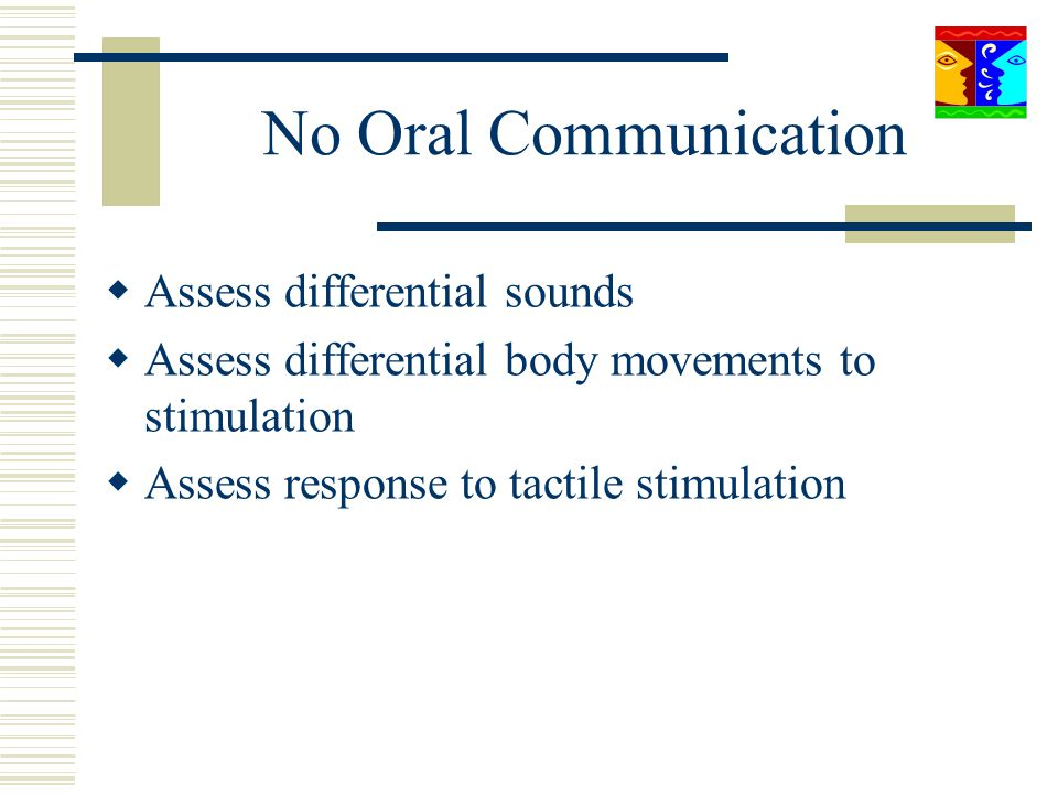 No Oral Communication Assess differential sounds Assess differential body movements to stimulation Assess response to tactile stimulation