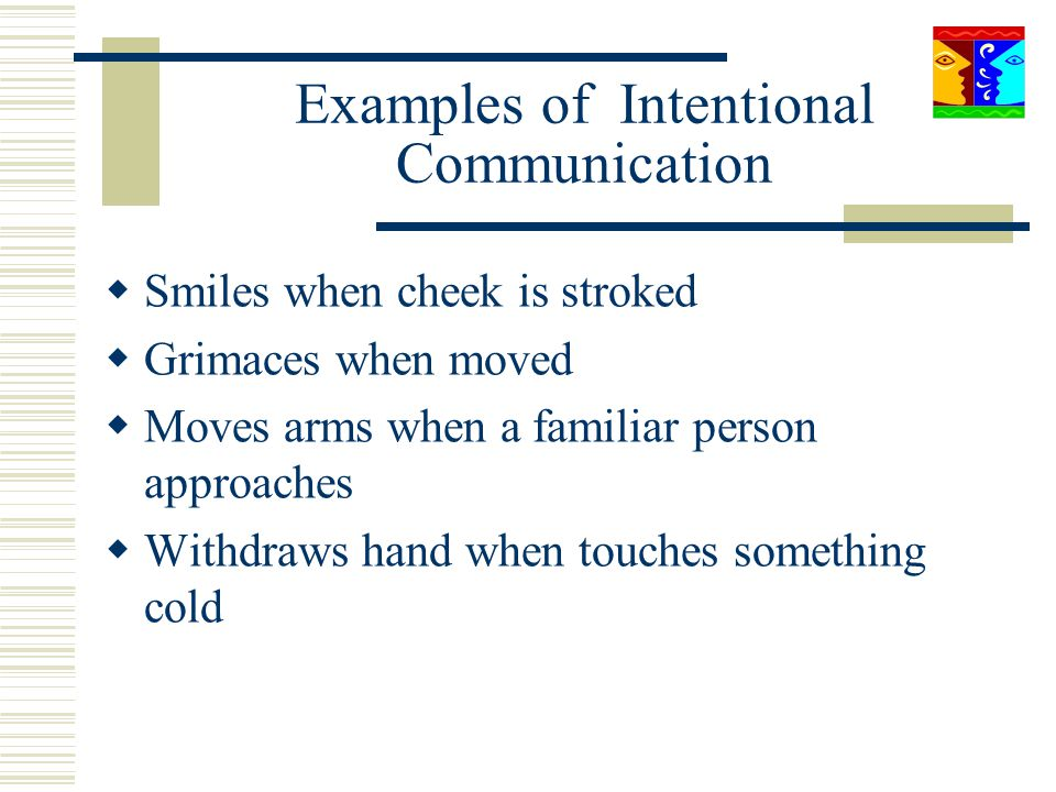 Examples of Intentional Communication Smiles when cheek is stroked Grimaces when moved Moves arms when a familiar person approaches Withdraws hand whe