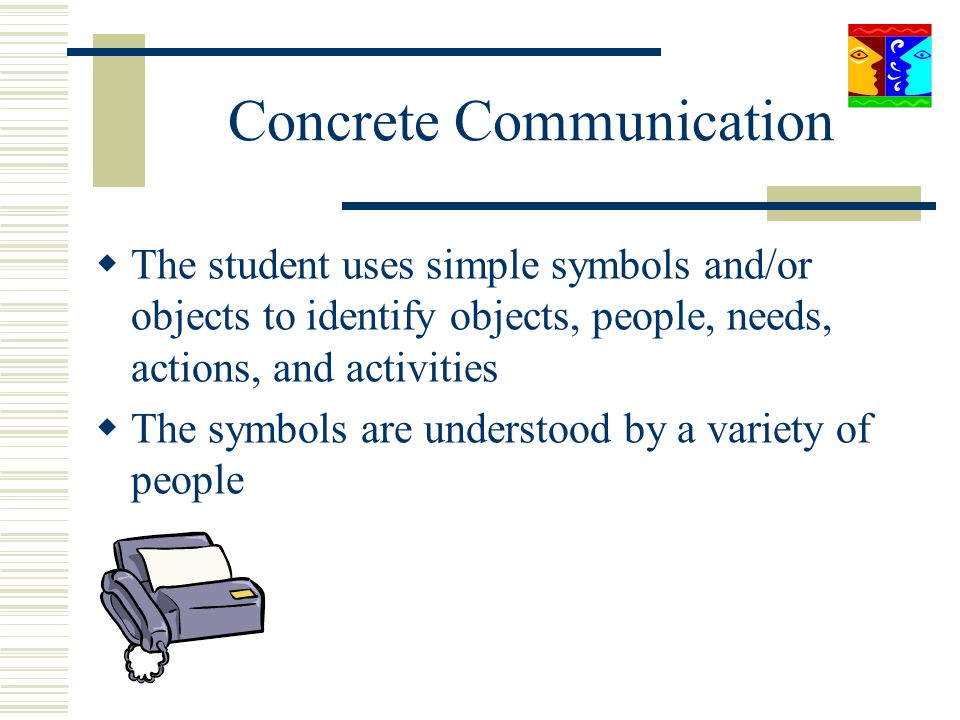 Concrete Communication The student uses simple symbols and/or objects to identify objects, people, needs, actions, and activities The symbols are unde