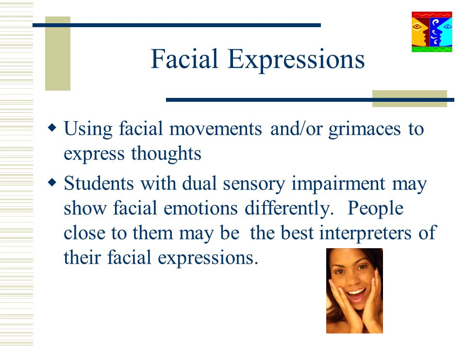Facial Expressions Using facial movements and/or grimaces to express thoughts Students with dual sensory impairment may show facial emotions different