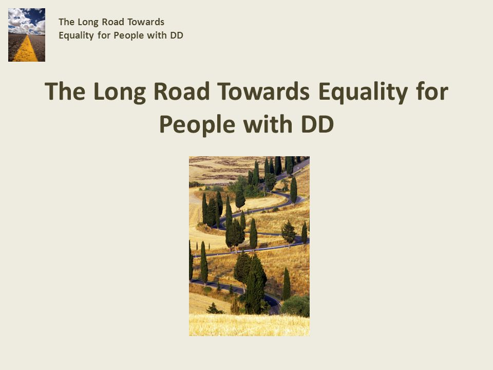 The Way to Equality The Long Road Towards Equality for People with DD Early intervention in lest restrictive environment (Daycare/home) Employment First Community Housing & neighborhood involvement True self-determination (freedom of speech, freedom of expression, and to have dreams realized) The dignity of risk Financial stability Early intervention in medical settings Sheltered Employment Nursing Homes, ICF/mr, Long- term residential DD centers ISPs that dont reflect true desires Overprotection, imbalance of supports which shelter persons from experiencing society and vice-versa Supported poverty for life Dead End Road Vs.