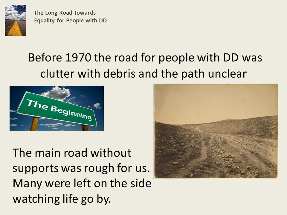 Before 1970 the road for people with DD was clutter with debris and the path unclear The Long Road Towards Equality for People with DD The main road without supports was rough for us.
