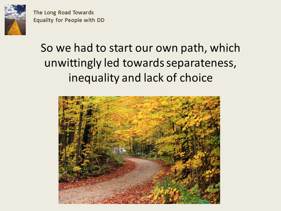 So we had to start our own path, which unwittingly led towards separateness, inequality and lack of choice The Long Road Towards Equality for People with DD