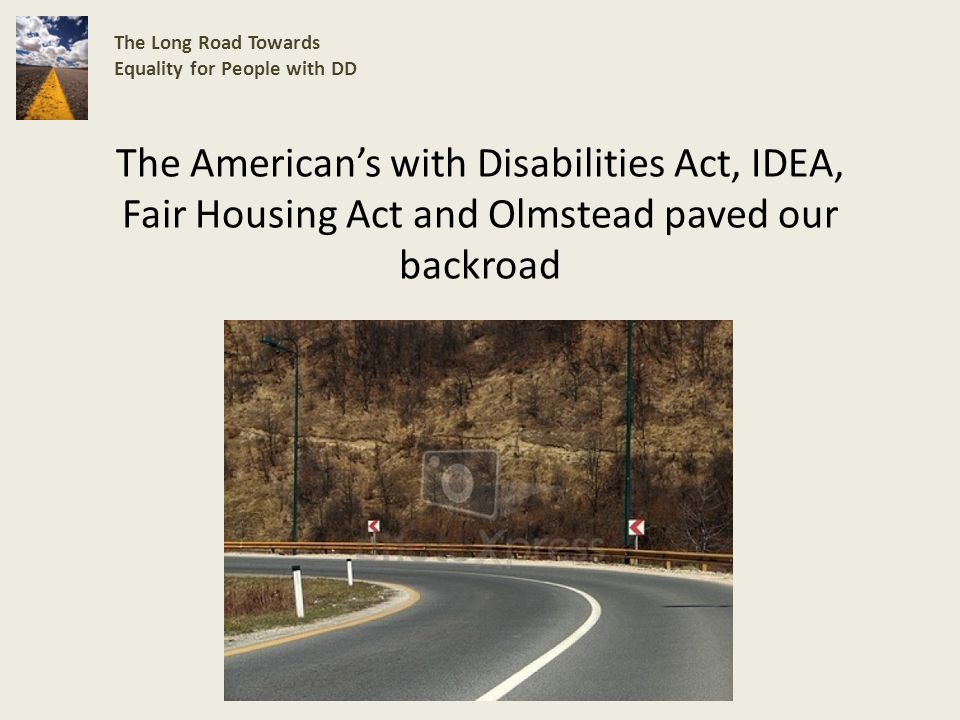 The Americans with Disabilities Act, IDEA, Fair Housing Act and Olmstead paved our backroad The Long Road Towards Equality for People with DD