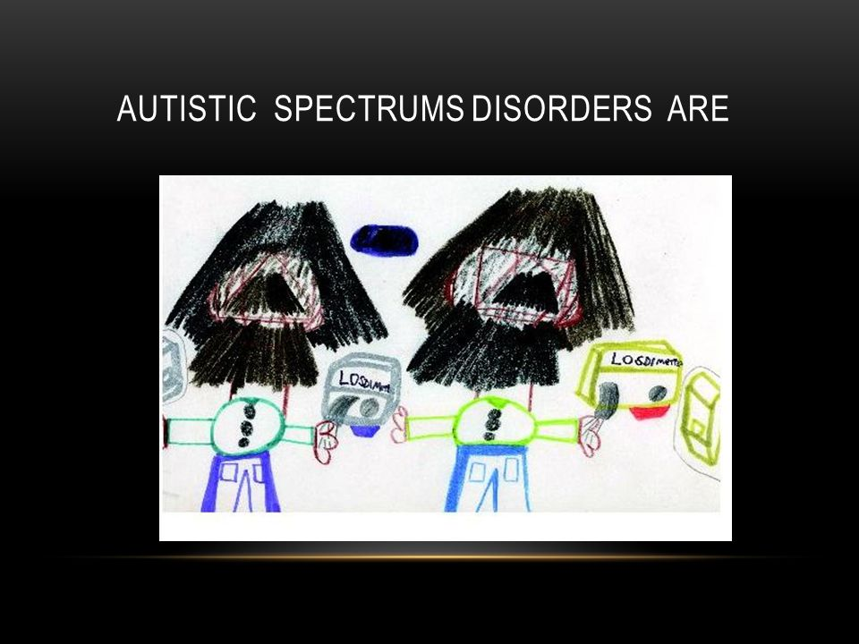 AUTISTIC SPECTRUMS DISORDERS ARE