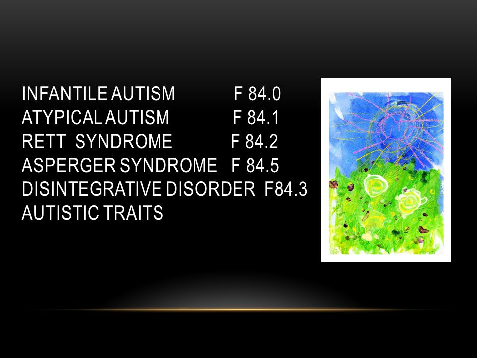 INFANTILE AUTISM F 84.0 ATYPICAL AUTISM F 84.1 RETT SYNDROME F 84.2 ASPERGER SYNDROME F 84.5 DISINTEGRATIVE DISORDER F84.3 AUTISTIC TRAITS