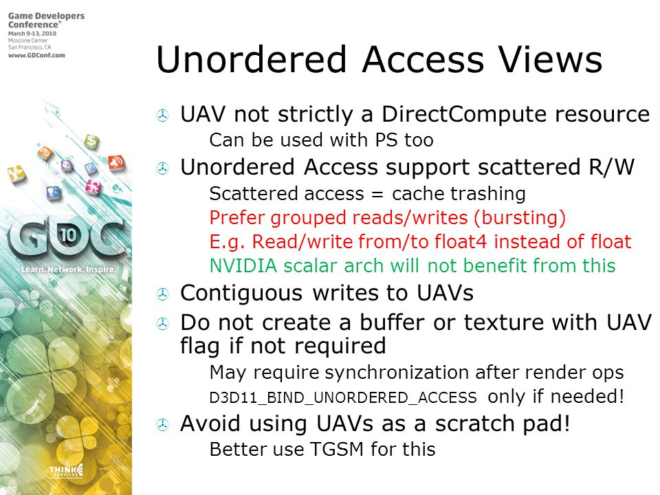 Unordered Access Views UAV not strictly a DirectCompute resource Can be used with PS too Unordered Access support scattered R/W Scattered access = cac