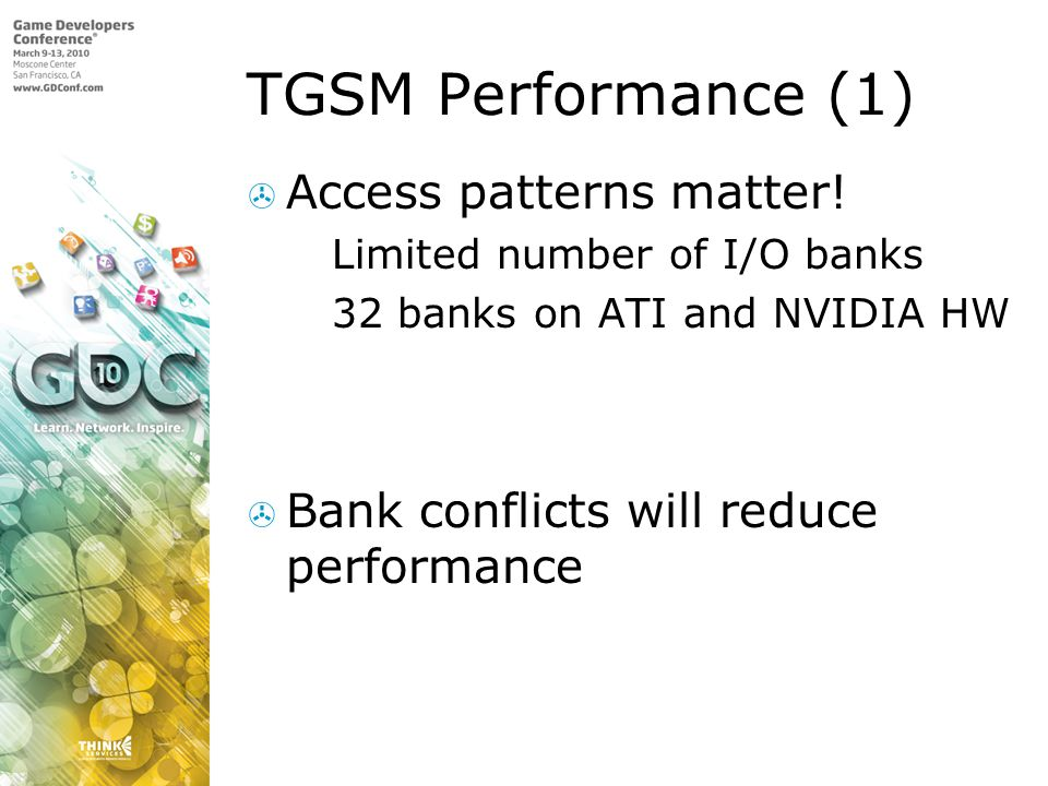 TGSM Performance (1) Access patterns matter! Limited number of I/O banks 32 banks on ATI and NVIDIA HW Bank conflicts will reduce performance