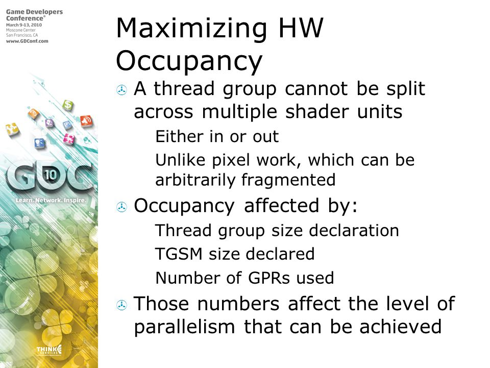 Maximizing HW Occupancy A thread group cannot be split across multiple shader units Either in or out Unlike pixel work, which can be arbitrarily fragm