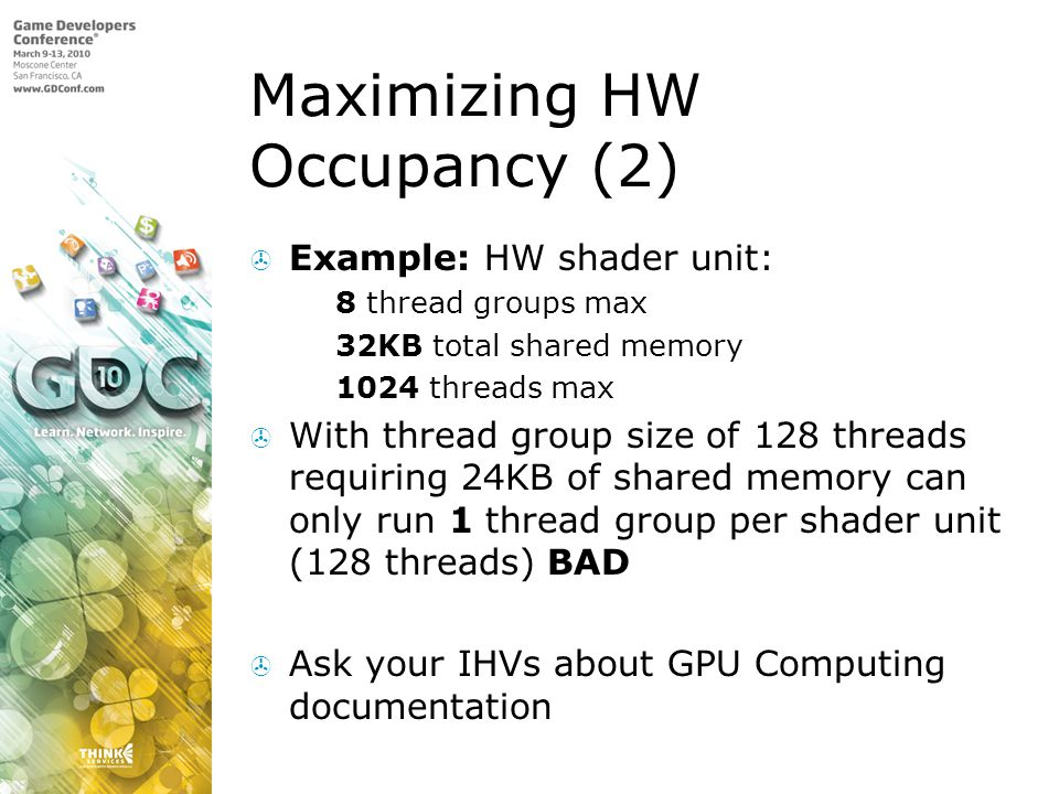Maximizing HW Occupancy (2) Example: HW shader unit: 8 thread groups max 32KB total shared memory 1024 threads max With thread group size of 128 threa