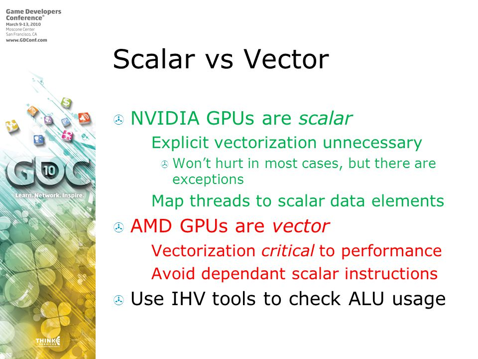 Scalar vs Vector NVIDIA GPUs are scalar Explicit vectorization unnecessary Wont hurt in most cases, but there are exceptions Map threads to scalar dat