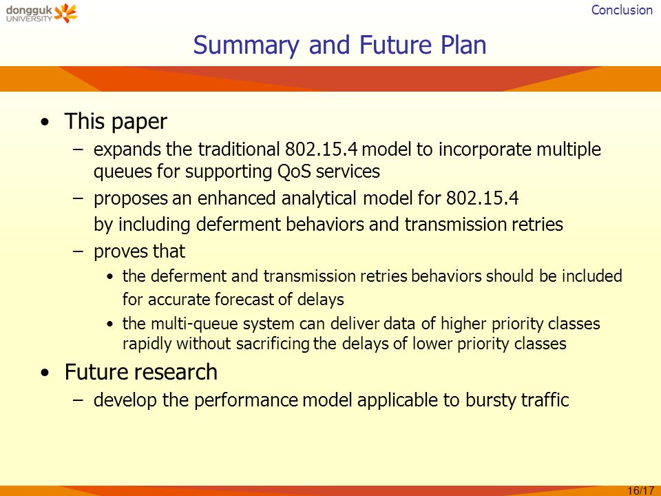 Summary and Future Plan This paper –expands the traditional 802.15.4 model to incorporate multiple queues for supporting QoS services –proposes an enhanced analytical model for 802.15.4 by including deferment behaviors and transmission retries –proves that the deferment and transmission retries behaviors should be included for accurate forecast of delays the multi-queue system can deliver data of higher priority classes rapidly without sacrificing the delays of lower priority classes Future research –develop the performance model applicable to bursty traffic 16/17 Conclusion