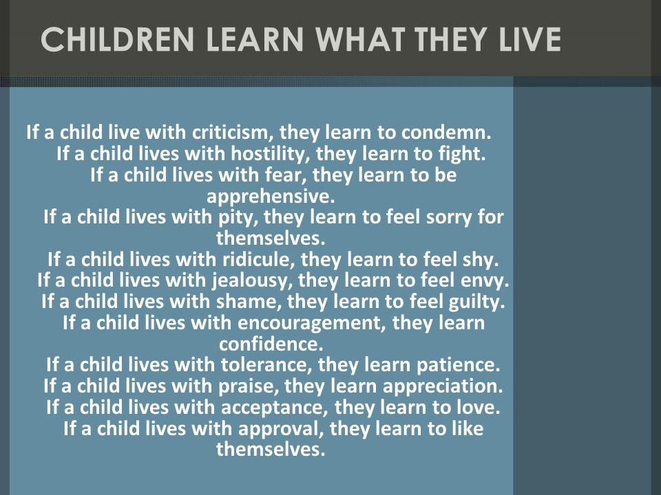 CHILDREN LEARN WHAT THEY LIVE If a child live with criticism, they learn to condemn.