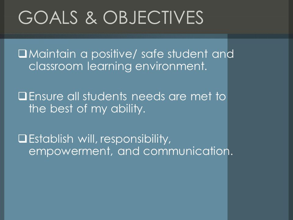 GOALS & OBJECTIVES Maintain a positive/ safe student and classroom learning environment.