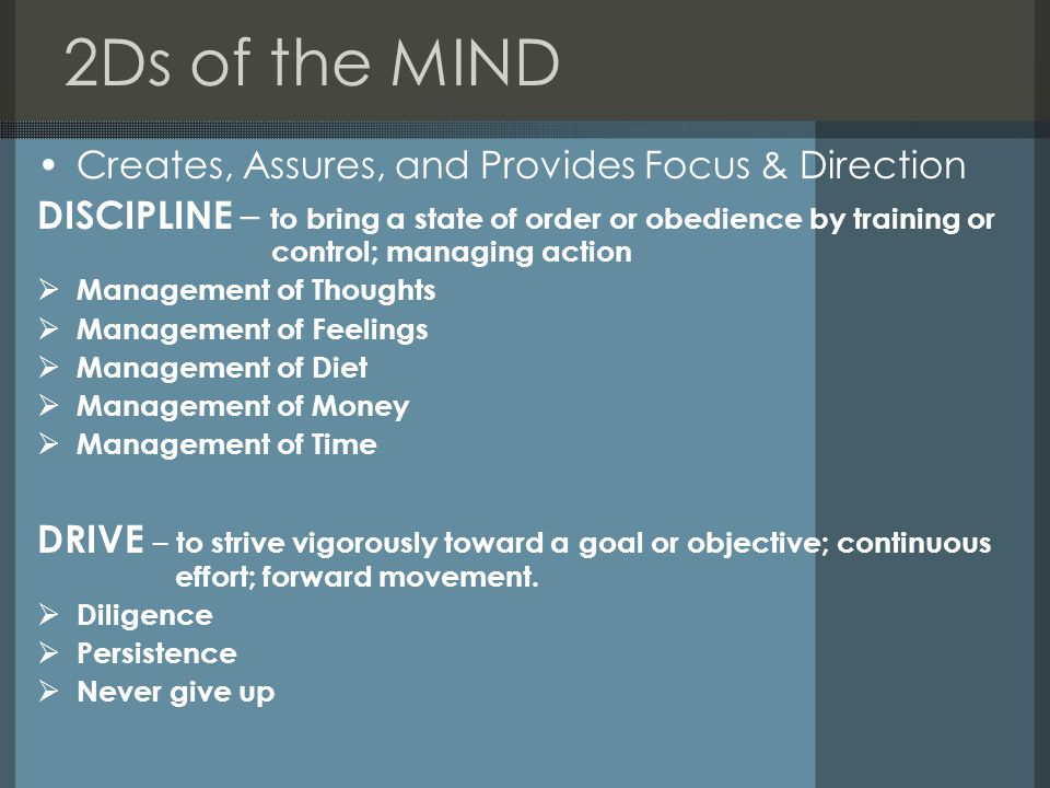 2Ds of the MIND Creates, Assures, and Provides Focus & Direction DISCIPLINE – to bring a state of order or obedience by training or control; managing action Management of Thoughts Management of Feelings Management of Diet Management of Money Management of Time DRIVE – to strive vigorously toward a goal or objective; continuous effort; forward movement.