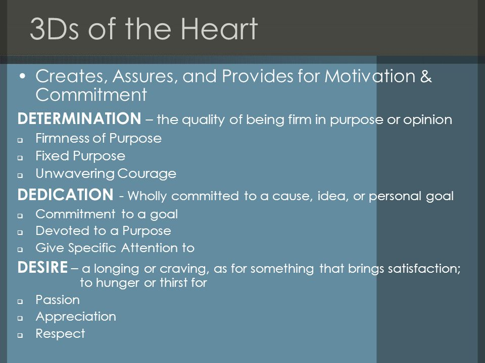 3Ds of the Heart Creates, Assures, and Provides for Motivation & Commitment DETERMINATION – the quality of being firm in purpose or opinion Firmness of Purpose Fixed Purpose Unwavering Courage DEDICATION - Wholly committed to a cause, idea, or personal goal Commitment to a goal Devoted to a Purpose Give Specific Attention to DESIRE – a longing or craving, as for something that brings satisfaction; to hunger or thirst for Passion Appreciation Respect