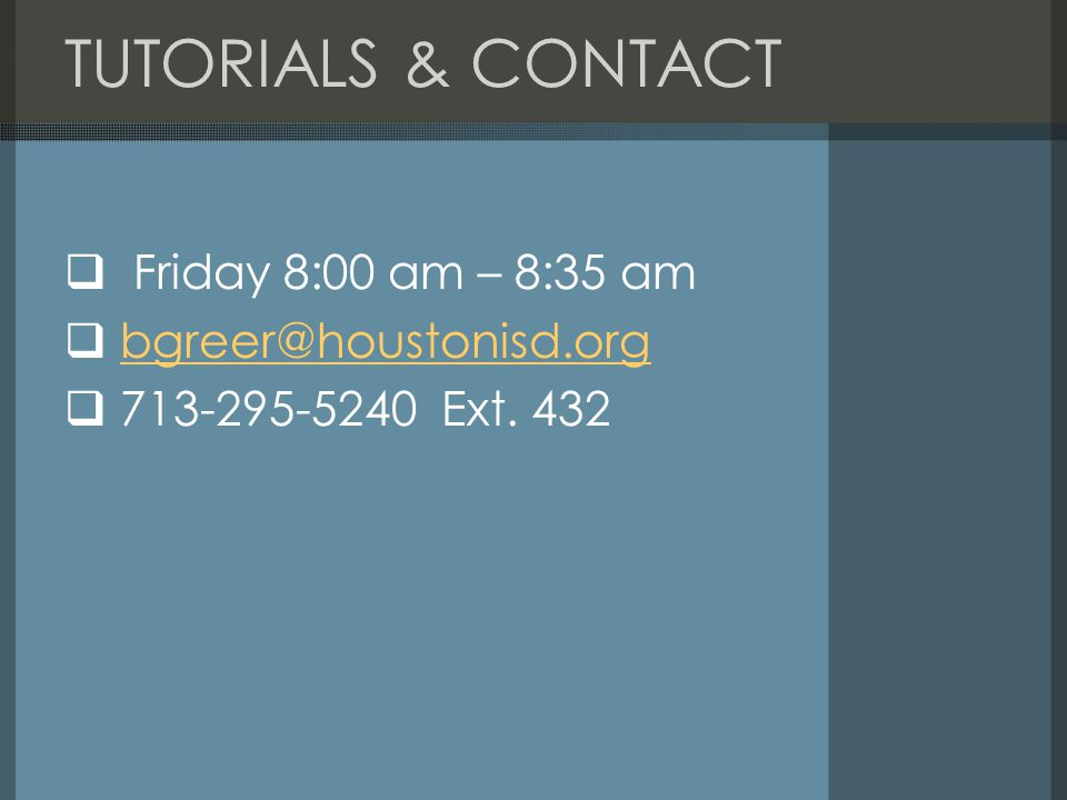 TUTORIALS & CONTACT Friday 8:00 am – 8:35 am bgreer@houstonisd.org 713-295-5240 Ext. 432