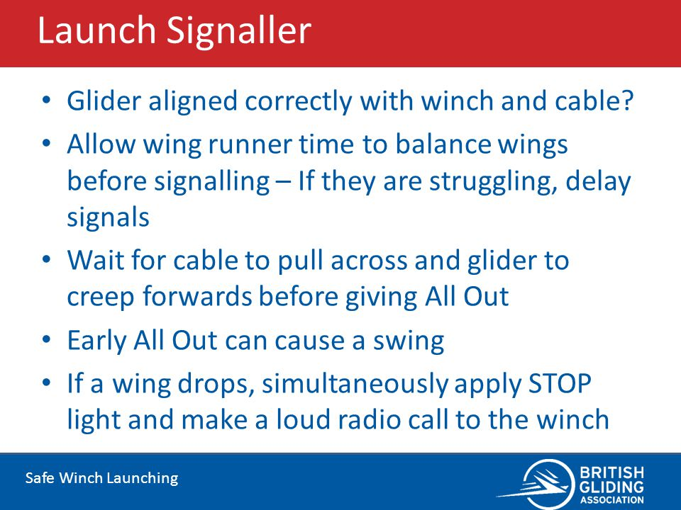 Safe Winch Launching Launch Signaller Glider aligned correctly with winch and cable? Allow wing runner time to balance wings before signalling – If th