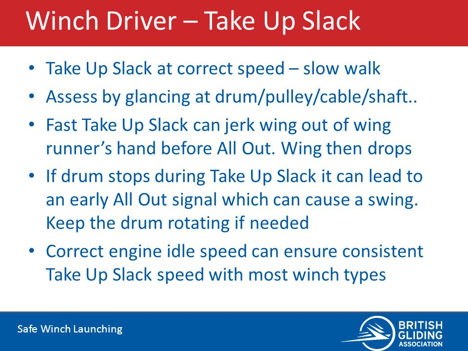 Safe Winch Launching Winch Driver – Take Up Slack Take Up Slack at correct speed – slow walk Assess by glancing at drum/pulley/cable/shaft.. Fast Take