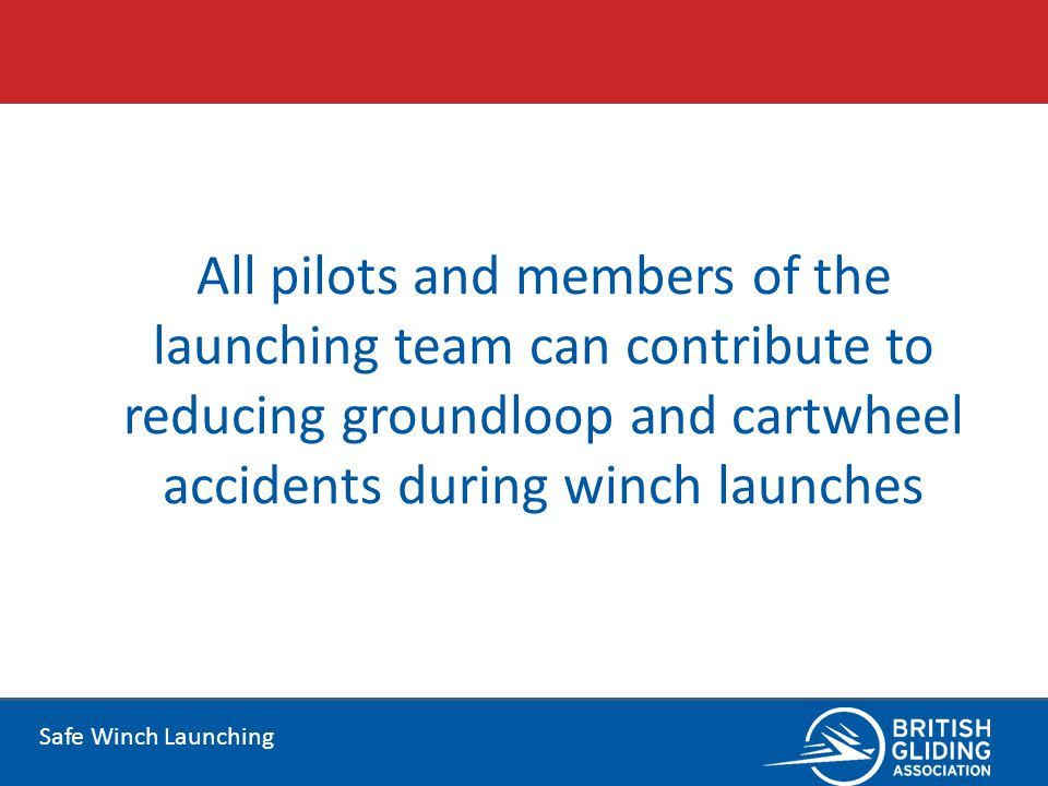 Safe Winch Launching All pilots and members of the launching team can contribute to reducing groundloop and cartwheel accidents during winch launches