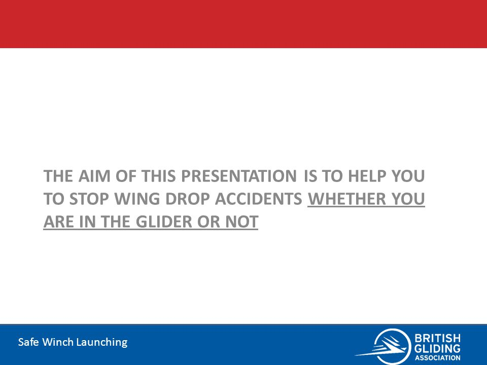 Safe Winch Launching THE AIM OF THIS PRESENTATION IS TO HELP YOU TO STOP WING DROP ACCIDENTS WHETHER YOU ARE IN THE GLIDER OR NOT