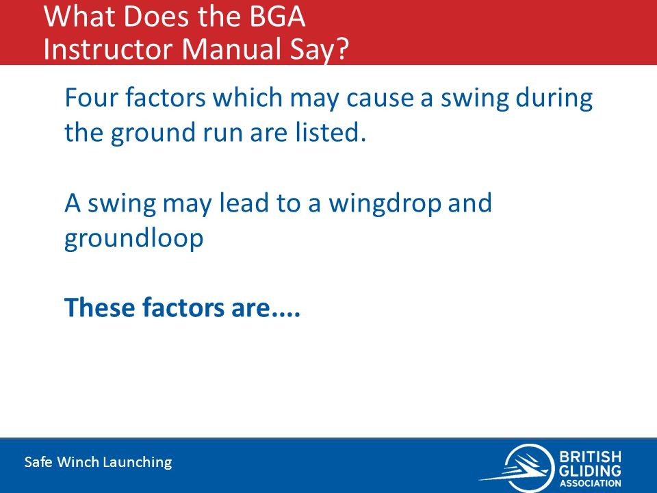 Safe Winch Launching What Does the BGA Instructor Manual Say? Four factors which may cause a swing during the ground run are listed. A swing may lead