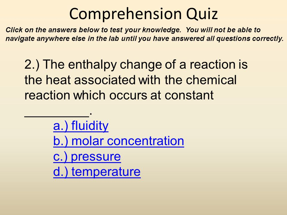 Comprehension Quiz 2.) The enthalpy change of a reaction is the heat associated with the chemical reaction which occurs at constant _________. a.) flu
