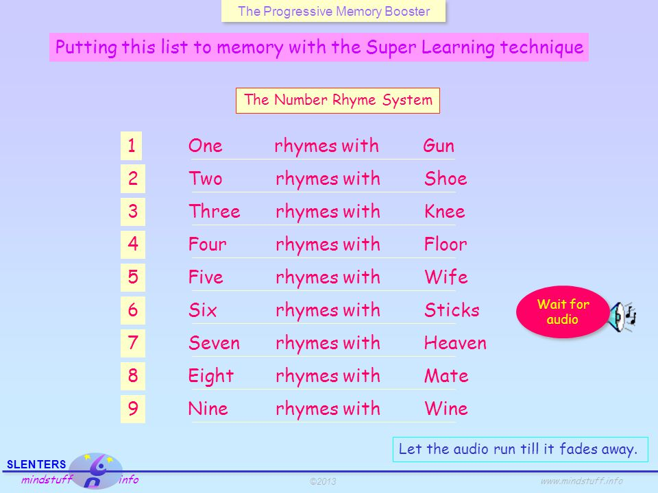 ©2013 SLENTERS mindstuff info www.mindstuff.info The Progressive Memory Booster 40 50 60 70 80 90 10 20 30 Linking numbers, colors, shapes, positions The Journey TechniqueThe Number Rhyme SystemThe Major System special plus Numbers 70 - 79 Purple Clock position 4 = floor 3 = knee 2 = shoe 1 = gun 5 = wife 6 = sticks 7 = heaven 8 = mate 9 = wine 0 = hero Body position