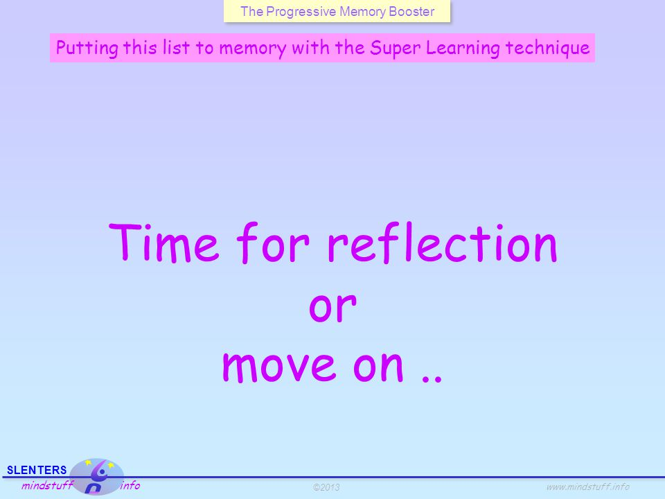 ©2013 SLENTERS mindstuff info www.mindstuff.info The Progressive Memory Booster Putting this list to memory with the Super Learning technique Time for reflection or move on..