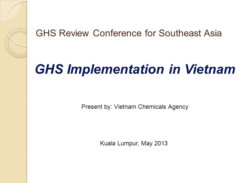 GHS Implementation in Vietnam Present by: Vietnam Chemicals Agency Kuala Lumpur, May 2013 GHS Review Conference for Southeast Asia
