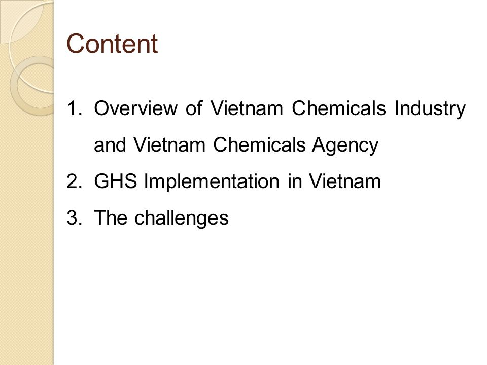 Content 1.Overview of Vietnam Chemicals Industry and Vietnam Chemicals Agency 2.GHS Implementation in Vietnam 3.The challenges
