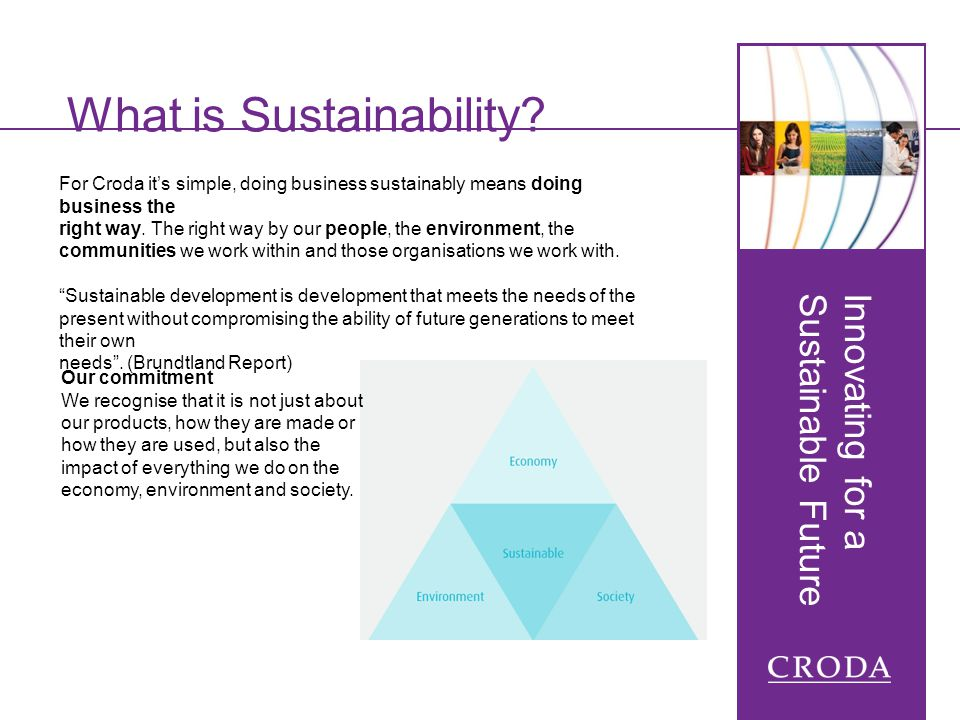 Innovating for a Sustainable Future What is Sustainability? For Croda its simple, doing business sustainably means doing business the right way. The r