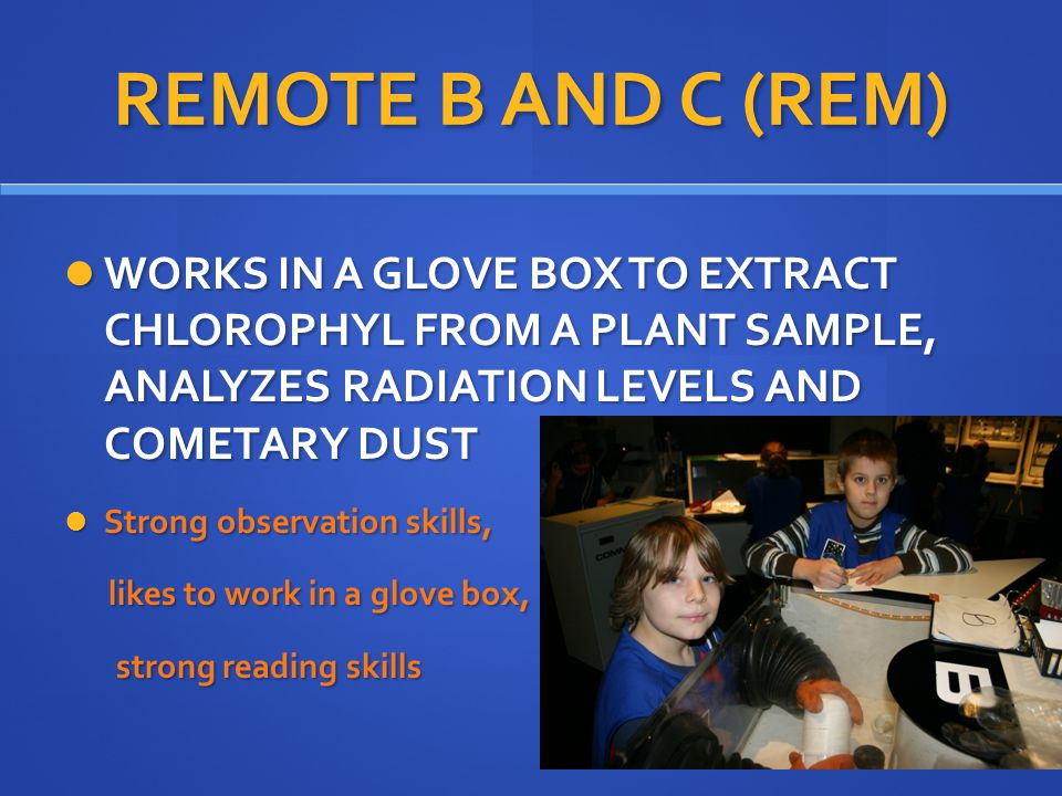 REMOTE B AND C (REM) WORKS IN A GLOVE BOX TO EXTRACT CHLOROPHYL FROM A PLANT SAMPLE, ANALYZES RADIATION LEVELS AND COMETARY DUST WORKS IN A GLOVE BOX TO EXTRACT CHLOROPHYL FROM A PLANT SAMPLE, ANALYZES RADIATION LEVELS AND COMETARY DUST Strong observation skills, Strong observation skills, likes to work in a glove box, likes to work in a glove box, strong reading skills strong reading skills