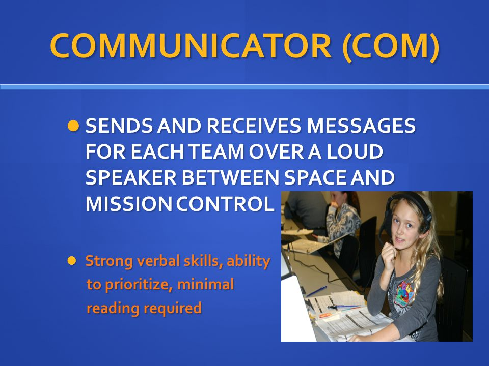 COMMUNICATOR (COM) SENDS AND RECEIVES MESSAGES FOR EACH TEAM OVER A LOUD SPEAKER BETWEEN SPACE AND MISSION CONTROL SENDS AND RECEIVES MESSAGES FOR EACH TEAM OVER A LOUD SPEAKER BETWEEN SPACE AND MISSION CONTROL Strong verbal skills, ability Strong verbal skills, ability to prioritize, minimal to prioritize, minimal reading required reading required