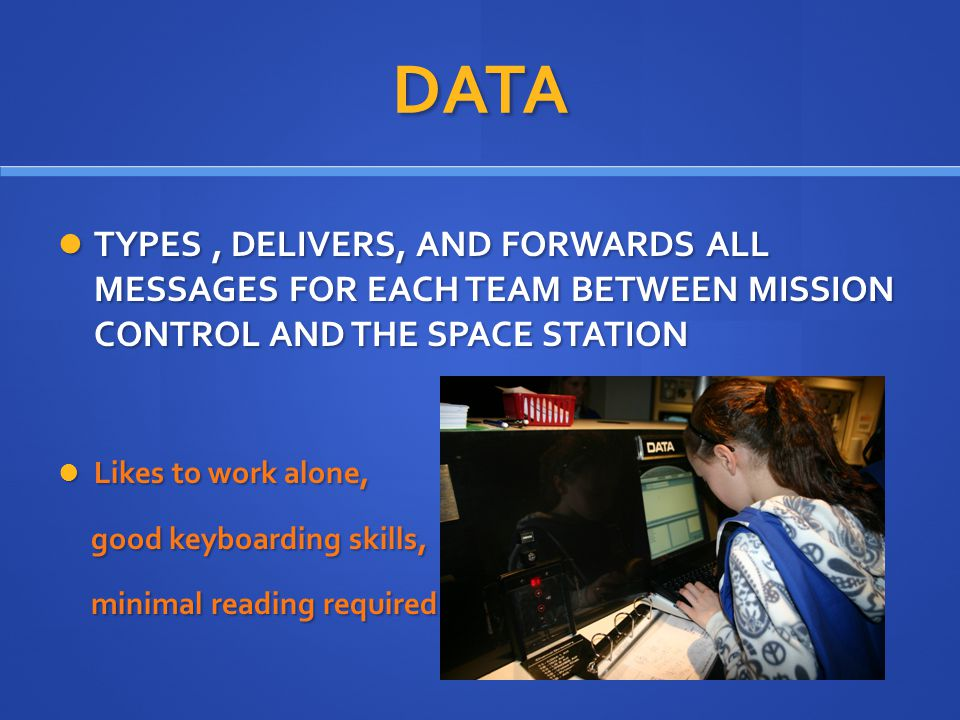 DATA TYPES, DELIVERS, AND FORWARDS ALL MESSAGES FOR EACH TEAM BETWEEN MISSION CONTROL AND THE SPACE STATION TYPES, DELIVERS, AND FORWARDS ALL MESSAGES FOR EACH TEAM BETWEEN MISSION CONTROL AND THE SPACE STATION Likes to work alone, Likes to work alone, good keyboarding skills, good keyboarding skills, minimal reading required minimal reading required