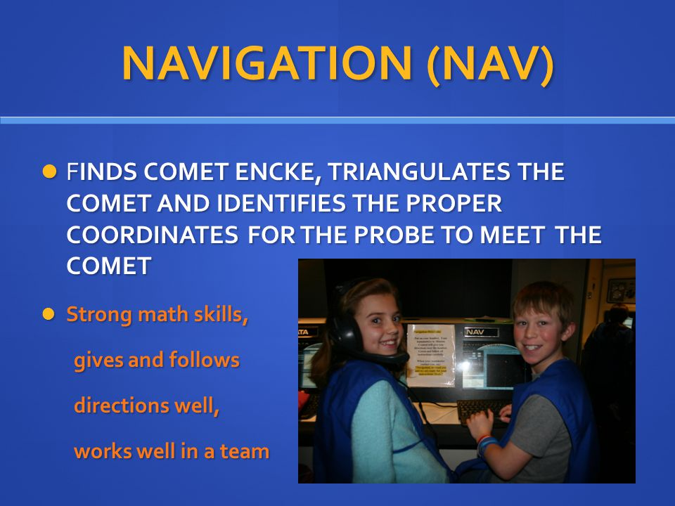 NAVIGATION (NAV) FINDS COMET ENCKE, TRIANGULATES THE COMET AND IDENTIFIES THE PROPER COORDINATES FOR THE PROBE TO MEET THE COMET FINDS COMET ENCKE, TRIANGULATES THE COMET AND IDENTIFIES THE PROPER COORDINATES FOR THE PROBE TO MEET THE COMET Strong math skills, Strong math skills, gives and follows gives and follows directions well, directions well, works well in a team works well in a team