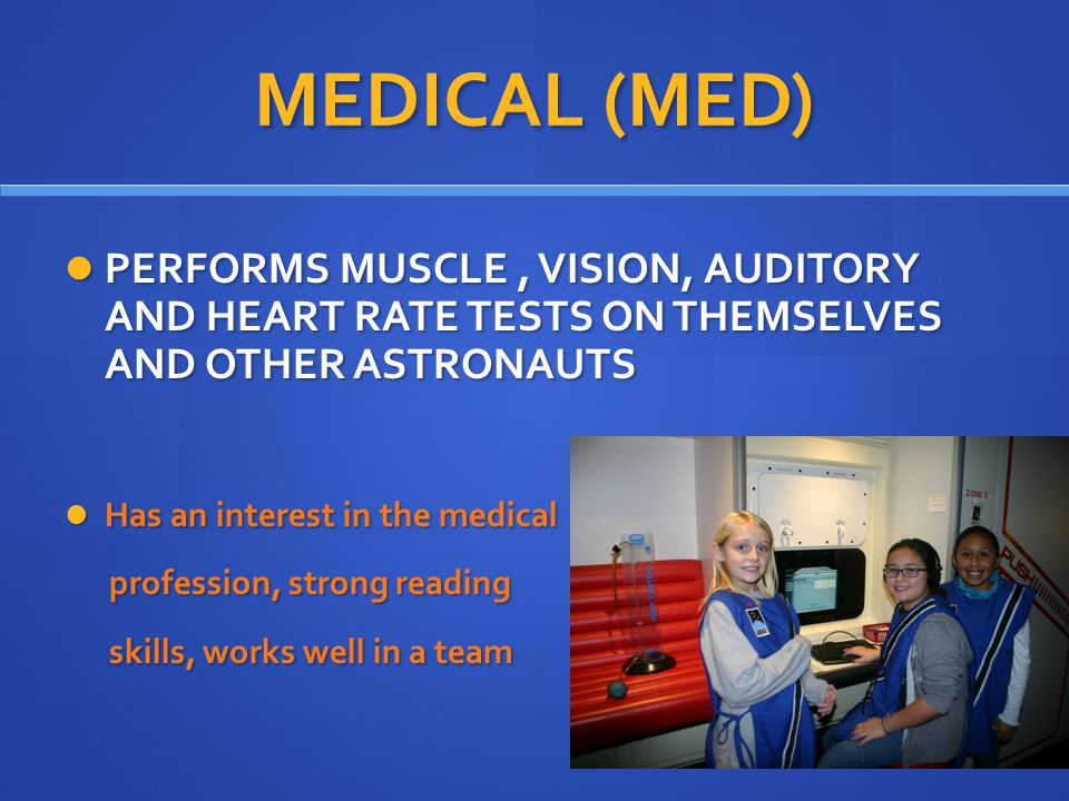 MEDICAL (MED) PERFORMS MUSCLE, VISION, AUDITORY AND HEART RATE TESTS ON THEMSELVES AND OTHER ASTRONAUTS PERFORMS MUSCLE, VISION, AUDITORY AND HEART RATE TESTS ON THEMSELVES AND OTHER ASTRONAUTS Has an interest in the medical Has an interest in the medical profession, strong reading profession, strong reading skills, works well in a team skills, works well in a team