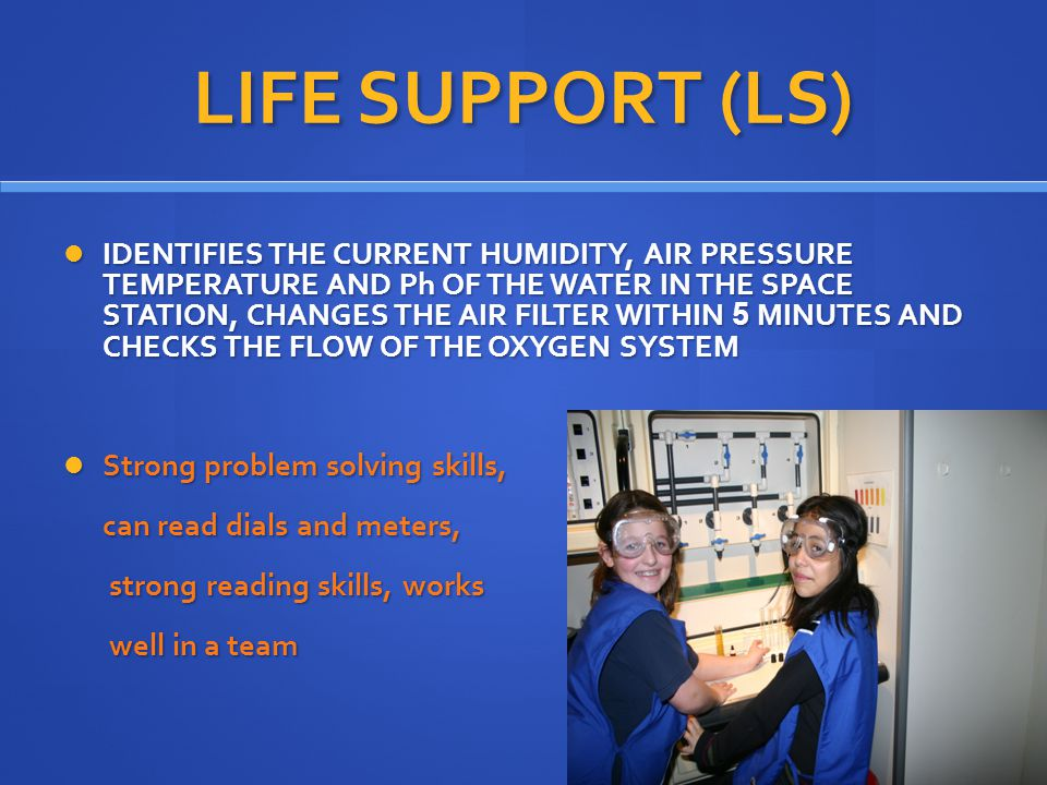 LIFE SUPPORT (LS) IDENTIFIES THE CURRENT HUMIDITY, AIR PRESSURE TEMPERATURE AND Ph OF THE WATER IN THE SPACE STATION, CHANGES THE AIR FILTER WITHIN 5 MINUTES AND CHECKS THE FLOW OF THE OXYGEN SYSTEM IDENTIFIES THE CURRENT HUMIDITY, AIR PRESSURE TEMPERATURE AND Ph OF THE WATER IN THE SPACE STATION, CHANGES THE AIR FILTER WITHIN 5 MINUTES AND CHECKS THE FLOW OF THE OXYGEN SYSTEM Strong problem solving skills, Strong problem solving skills, can read dials and meters, can read dials and meters, strong reading skills, works strong reading skills, works well in a team well in a team