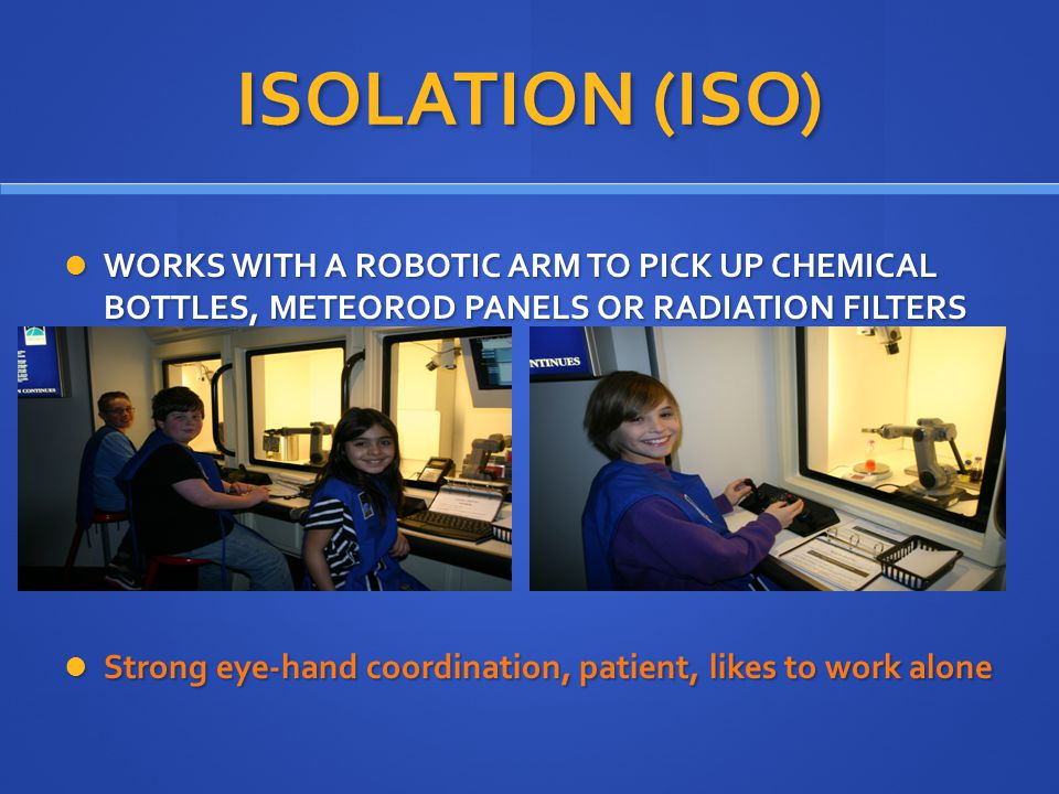 ISOLATION (ISO) WORKS WITH A ROBOTIC ARM TO PICK UP CHEMICAL BOTTLES, METEOROD PANELS OR RADIATION FILTERS WORKS WITH A ROBOTIC ARM TO PICK UP CHEMICAL BOTTLES, METEOROD PANELS OR RADIATION FILTERS Strong eye-hand coordination, patient, likes to work alone Strong eye-hand coordination, patient, likes to work alone