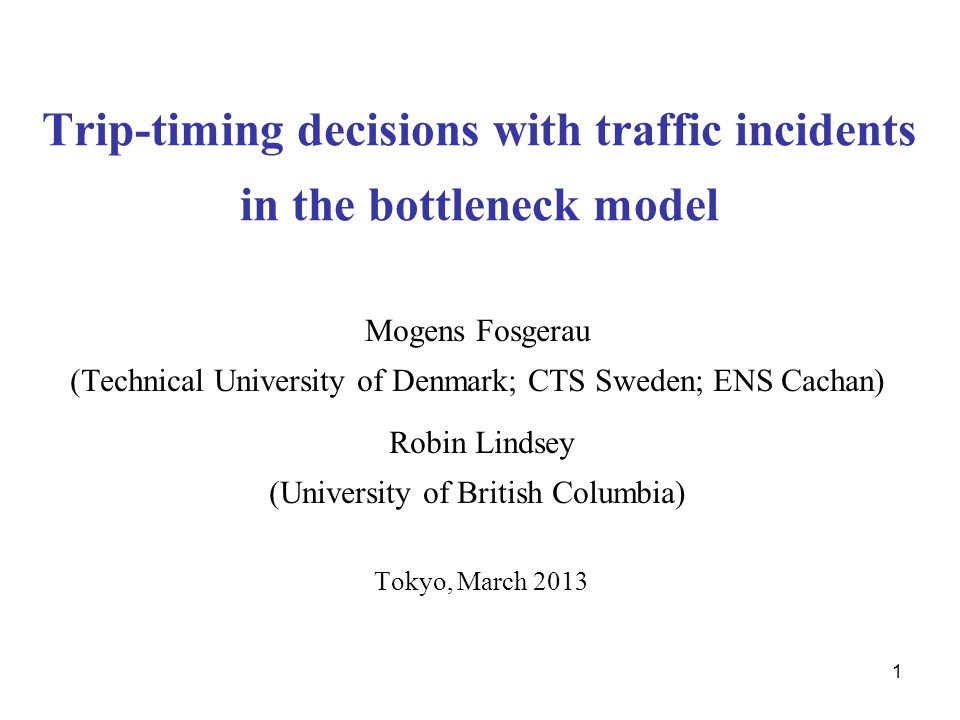1 Trip-timing decisions with traffic incidents in the bottleneck model Mogens Fosgerau (Technical University of Denmark; CTS Sweden; ENS Cachan) Robin Lindsey (University of British Columbia) Tokyo, March 2013