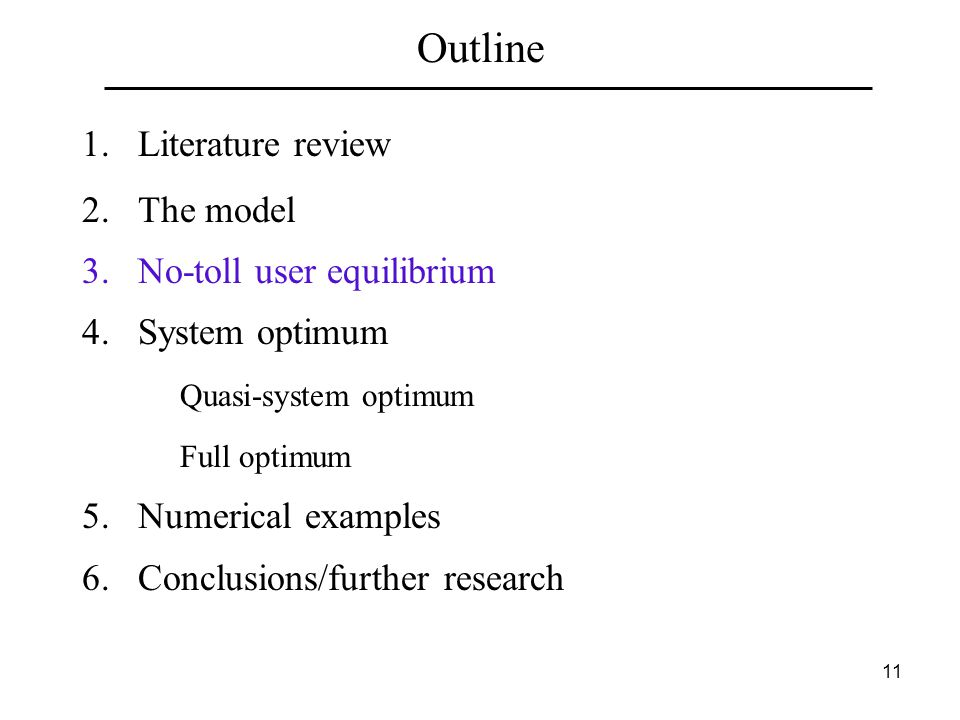 11 Outline 1.Literature review 2.The model 3.No-toll user equilibrium 4.System optimum Quasi-system optimum Full optimum 5.Numerical examples 6.Conclusions/further research