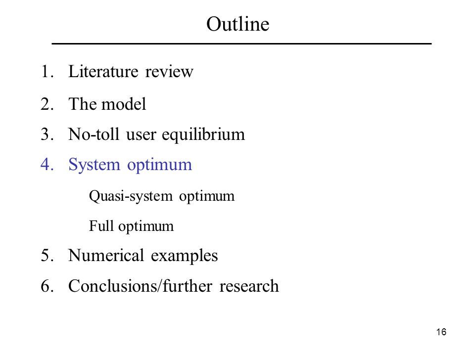 16 Outline 1.Literature review 2.The model 3.No-toll user equilibrium 4.System optimum Quasi-system optimum Full optimum 5.Numerical examples 6.Conclusions/further research