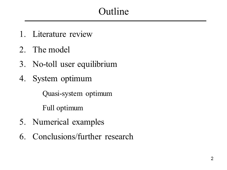 2 Outline 1.Literature review 2.The model 3.No-toll user equilibrium 4.System optimum Quasi-system optimum Full optimum 5.Numerical examples 6.Conclusions/further research