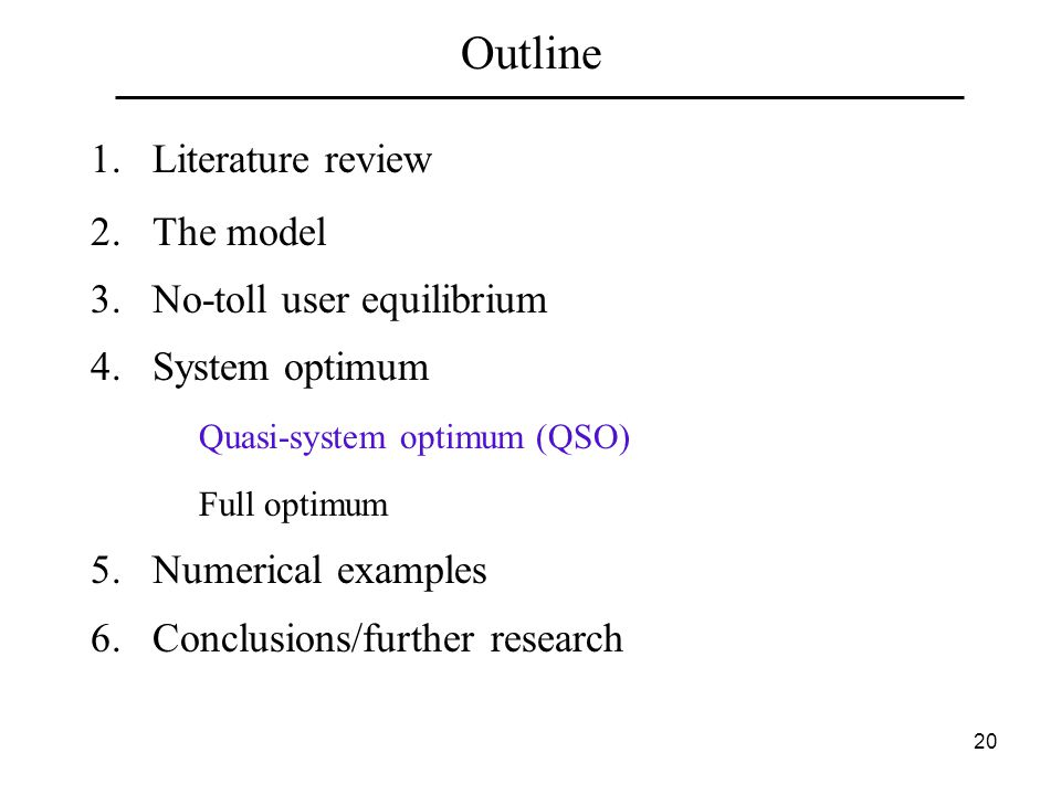 20 Outline 1.Literature review 2.The model 3.No-toll user equilibrium 4.System optimum Quasi-system optimum (QSO) Full optimum 5.Numerical examples 6.Conclusions/further research